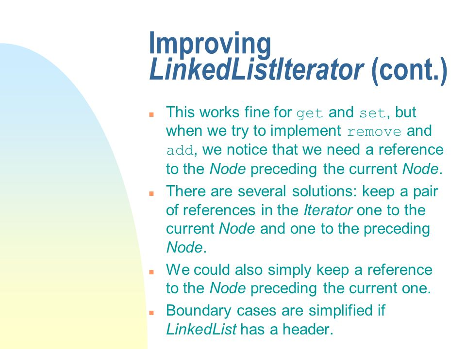Improving LinkedListIterator (cont.) This works fine for get and set, but when we try to implement remove and add, we notice that we need a reference to the Node preceding the current Node.