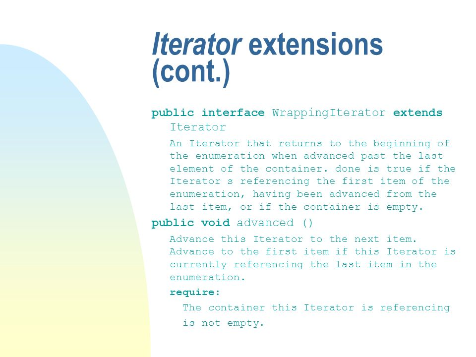 Iterator extensions (cont.) public interface WrappingIterator extends Iterator An Iterator that returns to the beginning of the enumeration when advanced past the last element of the container.