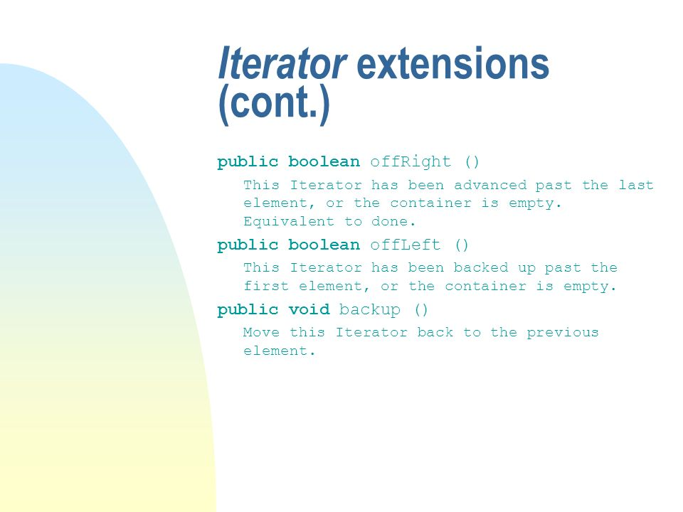 Iterator extensions (cont.) public boolean offRight () This Iterator has been advanced past the last element, or the container is empty.