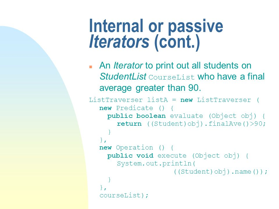 Internal or passive Iterators (cont.) An Iterator to print out all students on StudentList CourseList who have a final average greater than 90.