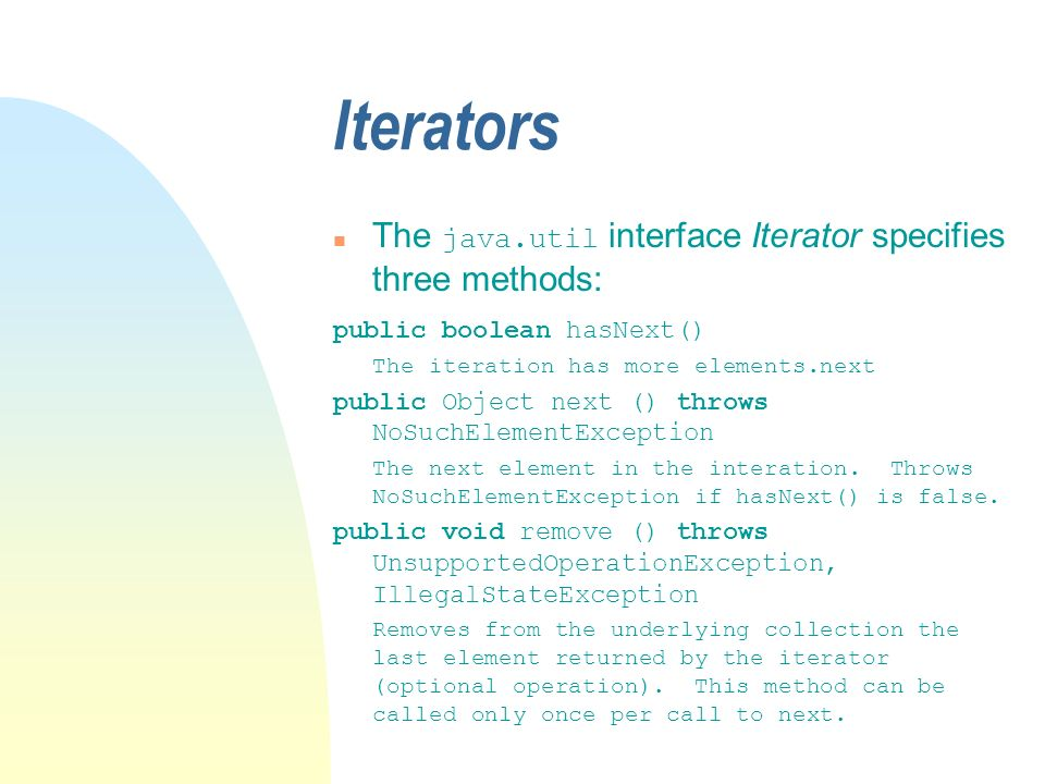 Iterators The java.util interface Iterator specifies three methods: public boolean hasNext() The iteration has more elements.next public Object next () throws NoSuchElementException The next element in the interation.