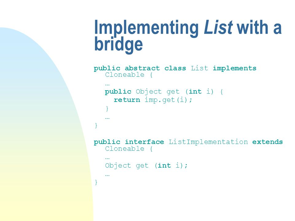 Implementing List with a bridge public abstract class List implements Cloneable { … public Object get (int i) { return imp.get(i); } … } public interface ListImplementation extends Cloneable { … Object get (int i); … }