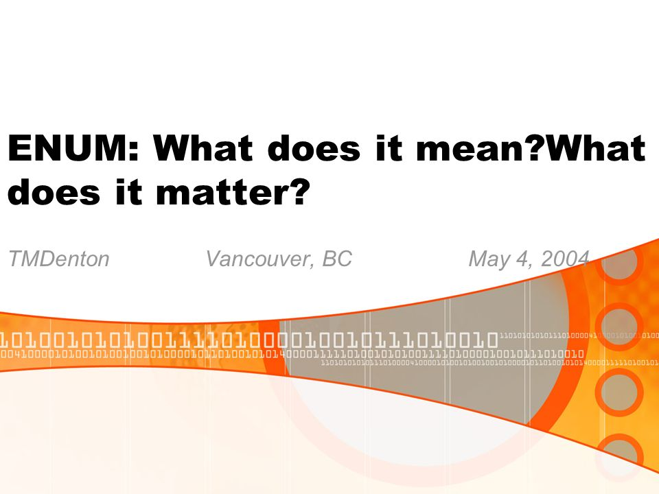 ENUM: What does it mean What does it matter TMDentonVancouver, BCMay 4, 2004