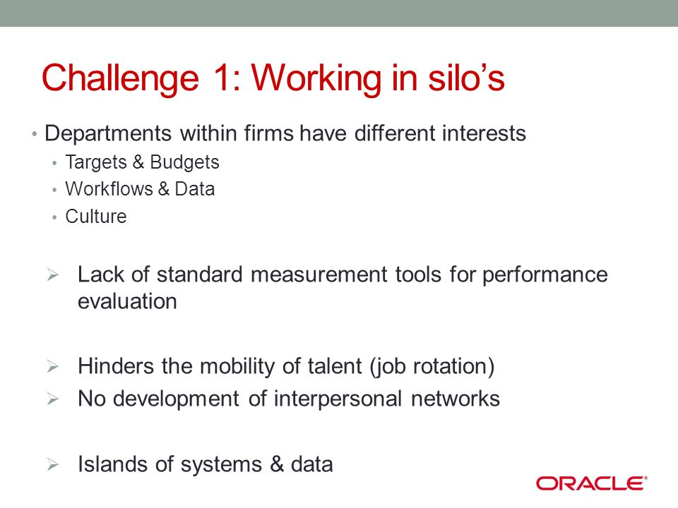 Challenge 1: Working in silos Departments within firms have different interests Targets & Budgets Workflows & Data Culture Lack of standard measurement tools for performance evaluation Hinders the mobility of talent (job rotation) No development of interpersonal networks Islands of systems & data