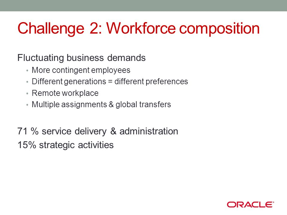 Challenge 2: Workforce composition Fluctuating business demands More contingent employees Different generations = different preferences Remote workplace Multiple assignments & global transfers 71 % service delivery & administration 15% strategic activities