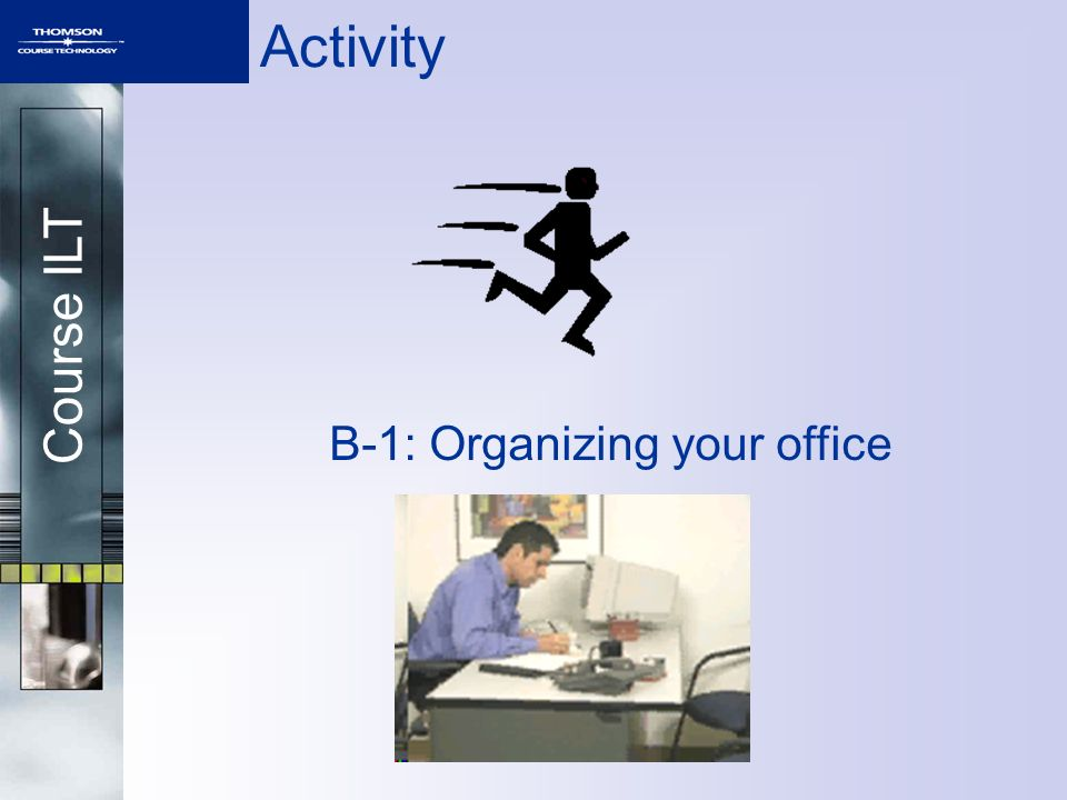 Course ILT Activity B-1: Organizing your office