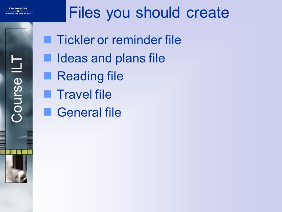 Course ILT Files you should create Tickler or reminder file Ideas and plans file Reading file Travel file General file
