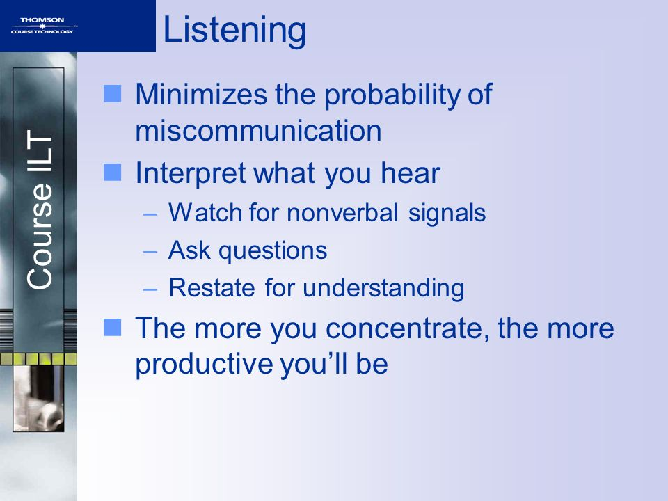 Course ILT Listening Minimizes the probability of miscommunication Interpret what you hear –Watch for nonverbal signals –Ask questions –Restate for understanding The more you concentrate, the more productive youll be
