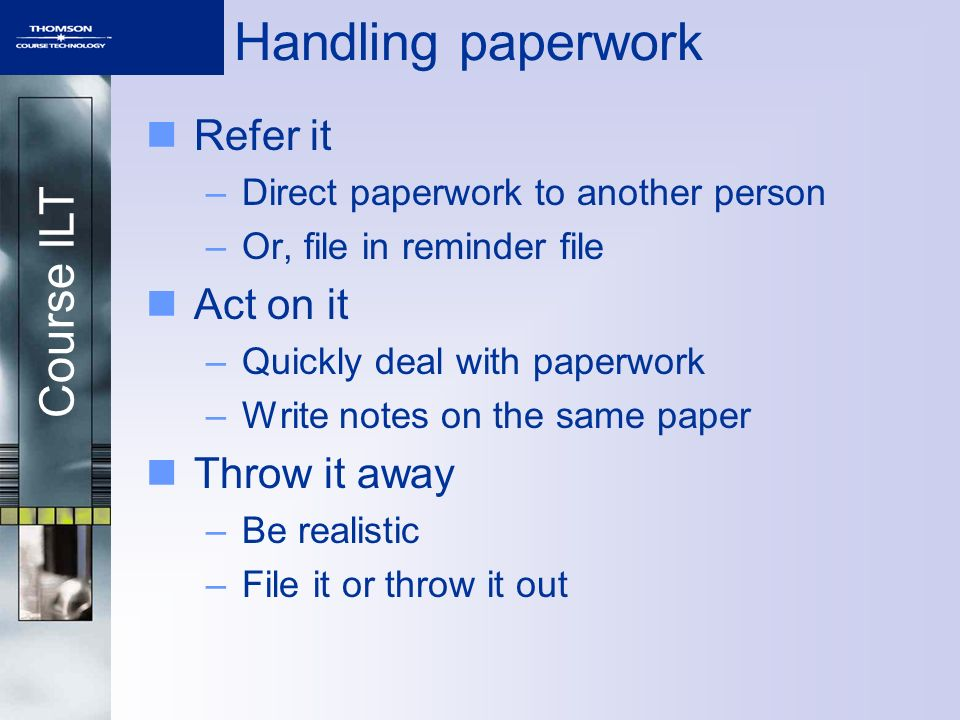 Course ILT Handling paperwork Refer it –Direct paperwork to another person –Or, file in reminder file Act on it –Quickly deal with paperwork –Write notes on the same paper Throw it away –Be realistic –File it or throw it out