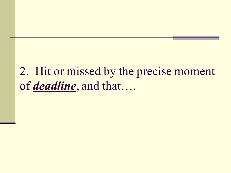 2. Hit or missed by the precise moment of deadline, and that….