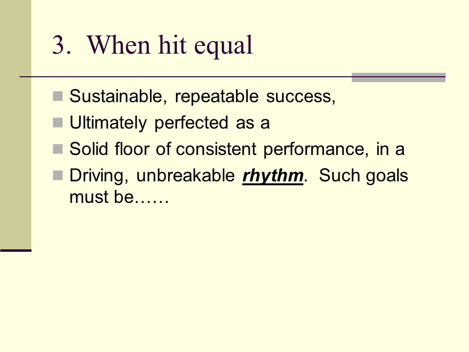 3. When hit equal Sustainable, repeatable success, Ultimately perfected as a Solid floor of consistent performance, in a Driving, unbreakable rhythm.