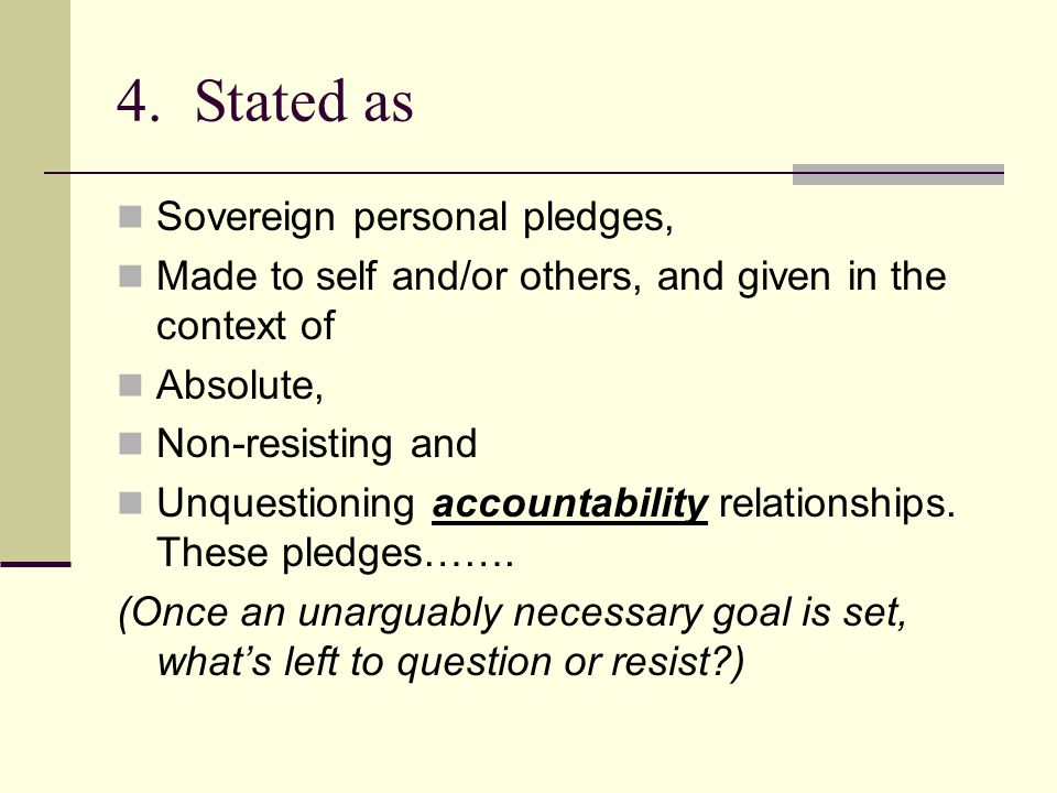 4. Stated as Sovereign personal pledges, Made to self and/or others, and given in the context of Absolute, Non-resisting and Unquestioning accountabil