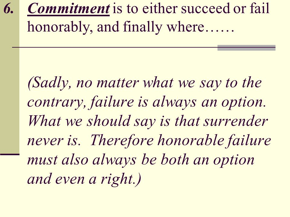 6.Commitment is to either succeed or fail honorably, and finally where…… (Sadly, no matter what we say to the contrary, failure is always an option.