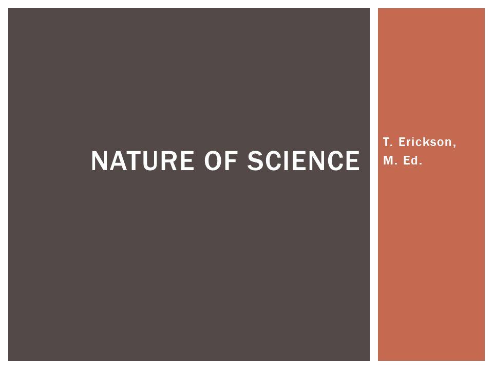 T. Erickson, M. Ed. NATURE OF SCIENCE