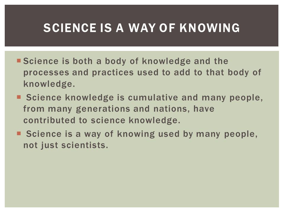 Science is both a body of knowledge and the processes and practices used to add to that body of knowledge.
