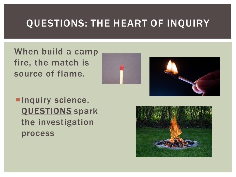 When build a camp fire, the match is source of flame.
