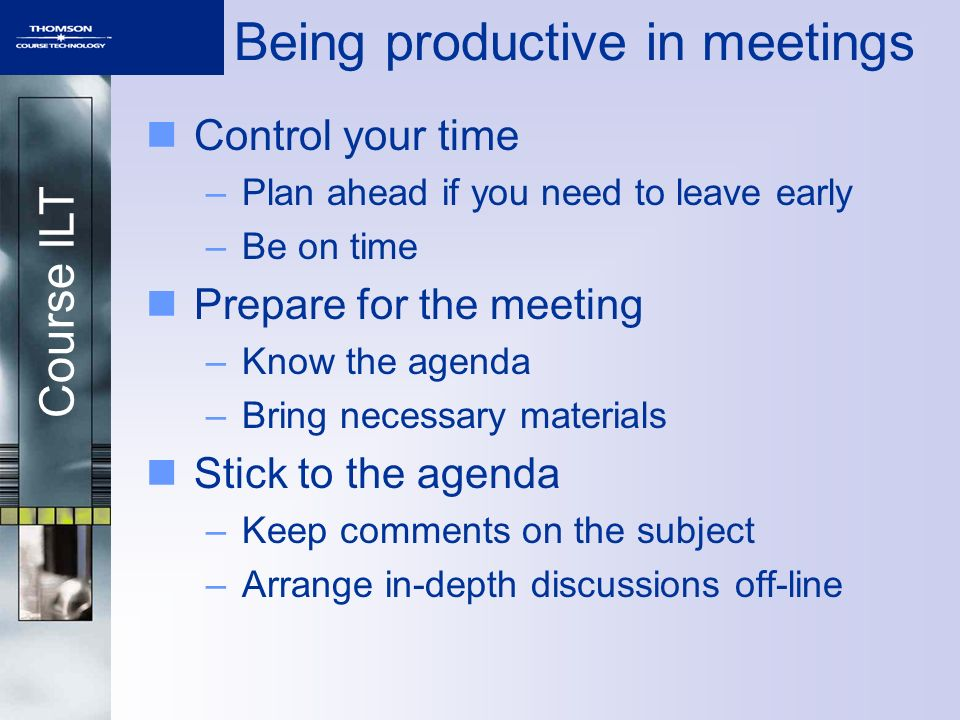 Course ILT Being productive in meetings Control your time –Plan ahead if you need to leave early –Be on time Prepare for the meeting –Know the agenda –Bring necessary materials Stick to the agenda –Keep comments on the subject –Arrange in-depth discussions off-line