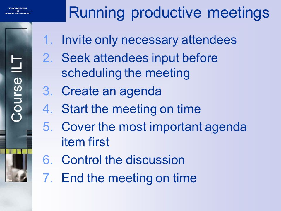 Course ILT Running productive meetings 1.Invite only necessary attendees 2.Seek attendees input before scheduling the meeting 3.Create an agenda 4.Start the meeting on time 5.Cover the most important agenda item first 6.Control the discussion 7.End the meeting on time