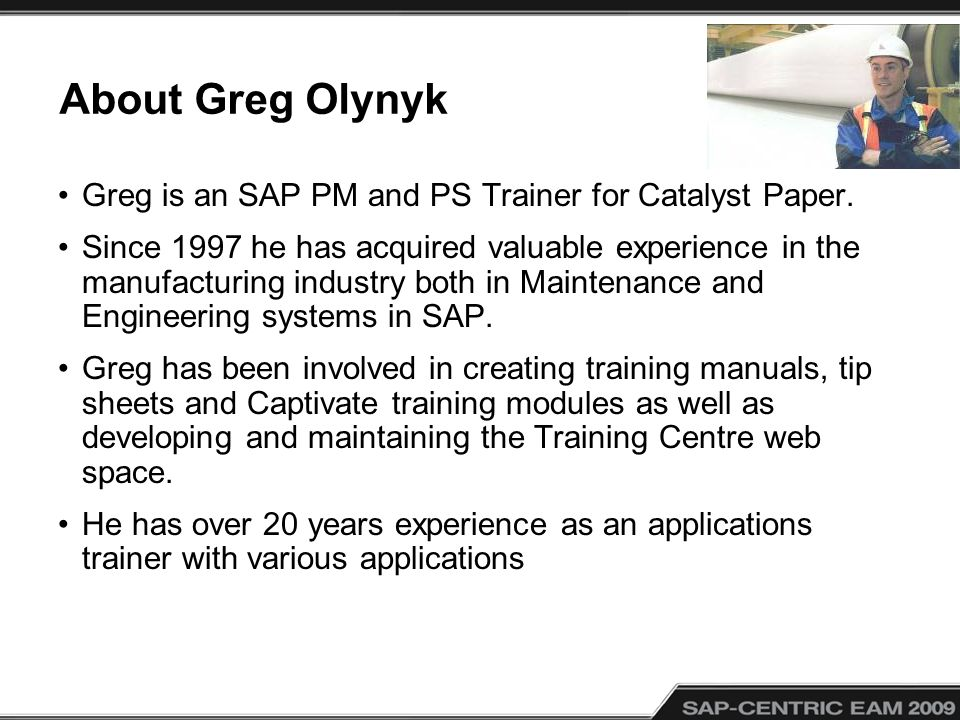 About Greg Olynyk Greg is an SAP PM and PS Trainer for Catalyst Paper. Since 1997 he has acquired valuable experience in the manufacturing industry bo