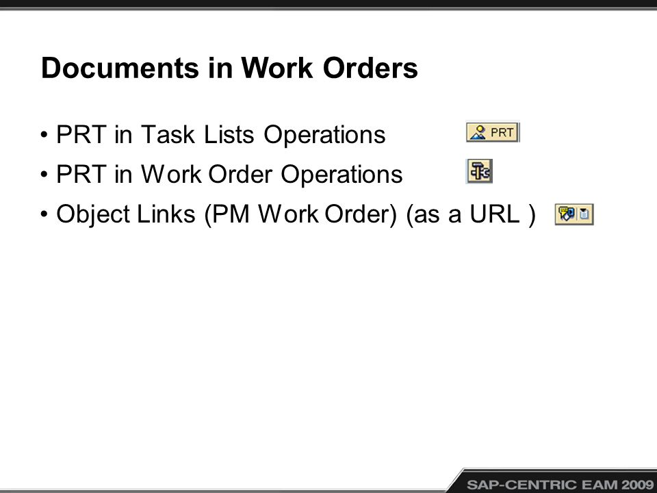 Documents in Work Orders PRT in Task Lists Operations PRT in Work Order Operations Object Links (PM Work Order) (as a URL )