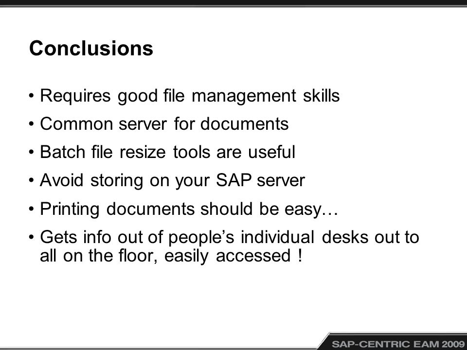 Conclusions Requires good file management skills Common server for documents Batch file resize tools are useful Avoid storing on your SAP server Print