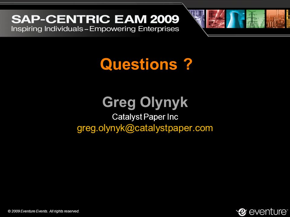 © 2009 Eventure Events. All rights reserved. Greg Olynyk Catalyst Paper Inc greg.olynyk@catalystpaper.com Questions ?
