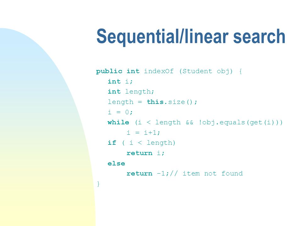 Sequential/linear search public int indexOf (Student obj) { int i; int length; length = this.size(); i = 0; while (i < length && !obj.equals(get(i))) i = i+1; if ( i < length) return i; else return -1;// item not found }