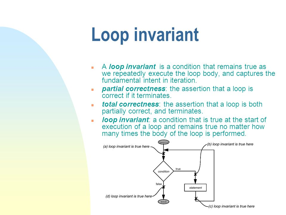 Loop invariant n A loop invariant is a condition that remains true as we repeatedly execute the loop body, and captures the fundamental intent in iteration.