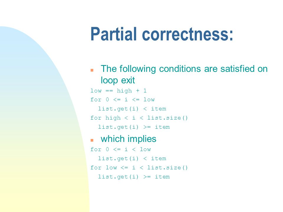 Partial correctness: n The following conditions are satisfied on loop exit low == high + 1 for 0 <= i <= low list.get(i) < item for high < i < list.size() list.get(i) >= item n which implies for 0 <= i < low list.get(i) < item for low <= i < list.size() list.get(i) >= item