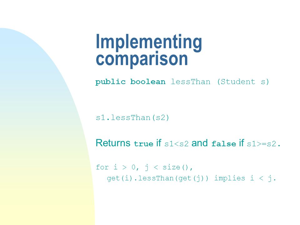 Implementing comparison public boolean lessThan (Student s) s1.lessThan(s2) Returns true if s1 =s2.