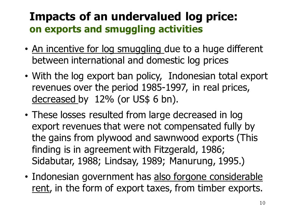 10 An incentive for log smuggling due to a huge different between international and domestic log prices With the log export ban policy, Indonesian tot