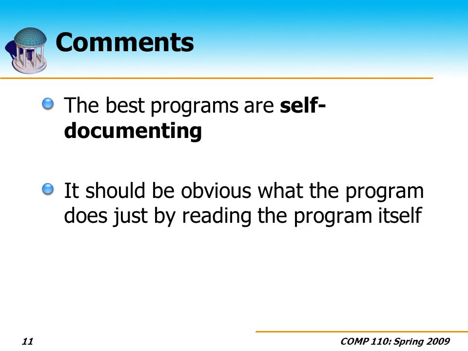 COMP 110: Spring 200911 Comments The best programs are self- documenting It should be obvious what the program does just by reading the program itself