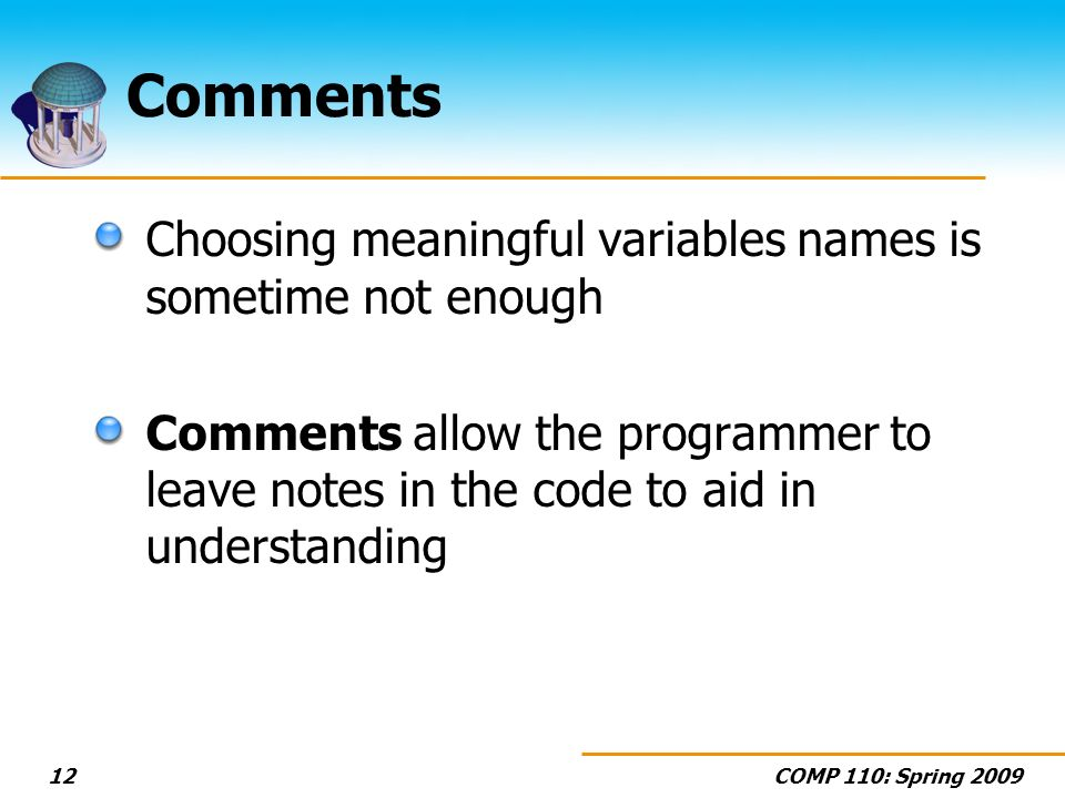 COMP 110: Spring 200912 Comments Choosing meaningful variables names is sometime not enough Comments allow the programmer to leave notes in the code t