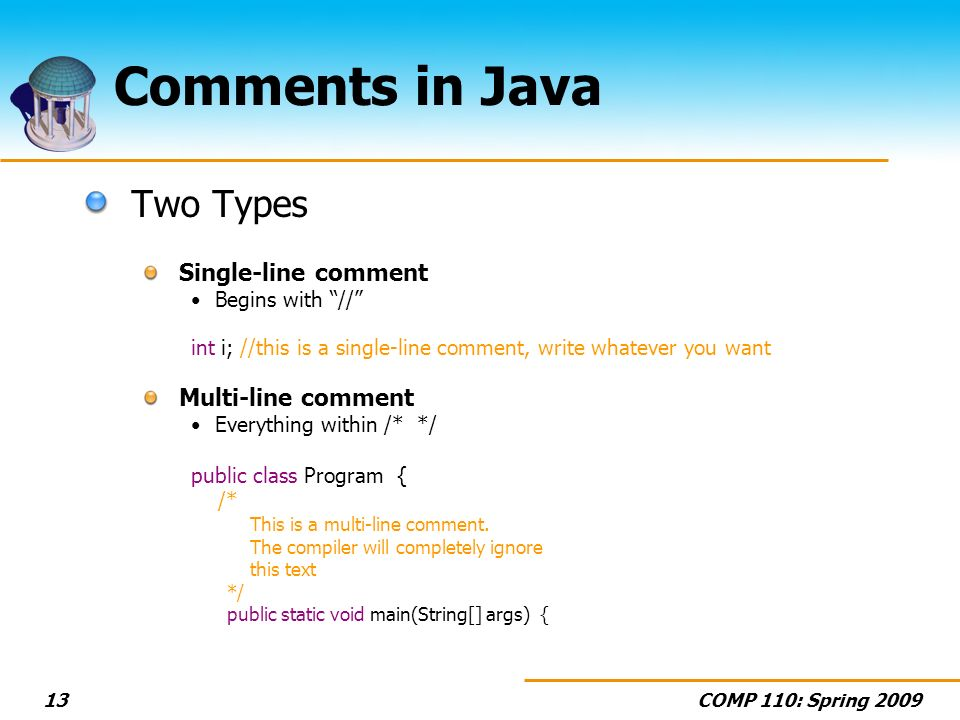 COMP 110: Spring 200913 Comments in Java Two Types Single-line comment Begins with // int i; //this is a single-line comment, write whatever you want Multi-line comment Everything within /* */ public class Program { /* This is a multi-line comment.