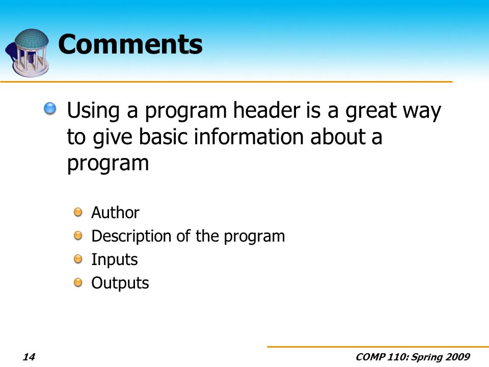 COMP 110: Spring 200914 Comments Using a program header is a great way to give basic information about a program Author Description of the program Inputs Outputs