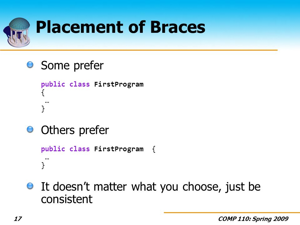 COMP 110: Spring 200917 Placement of Braces Some prefer public class FirstProgram { … } Others prefer public class FirstProgram { … } It doesnt matter