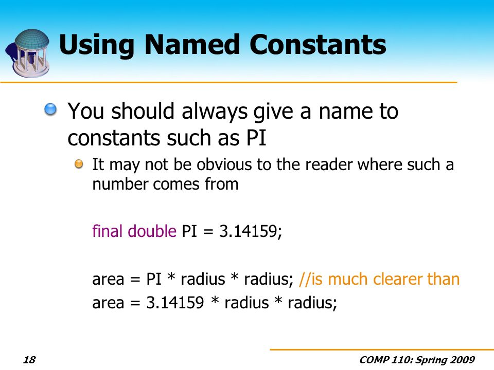 COMP 110: Spring 200918 Using Named Constants You should always give a name to constants such as PI It may not be obvious to the reader where such a number comes from final double PI = 3.14159; area = PI * radius * radius; //is much clearer than area = 3.14159 * radius * radius;