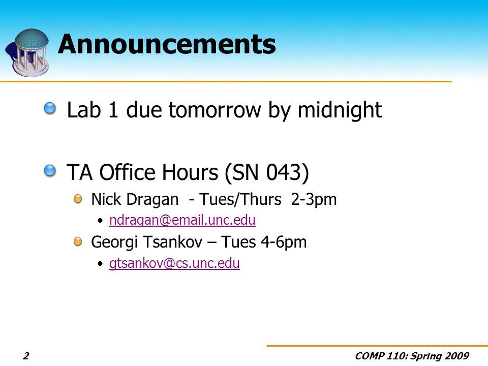 COMP 110: Spring 20092 Announcements Lab 1 due tomorrow by midnight TA Office Hours (SN 043) Nick Dragan - Tues/Thurs 2-3pm ndragan@email.unc.edu Georgi Tsankov – Tues 4-6pm gtsankov@cs.unc.edu