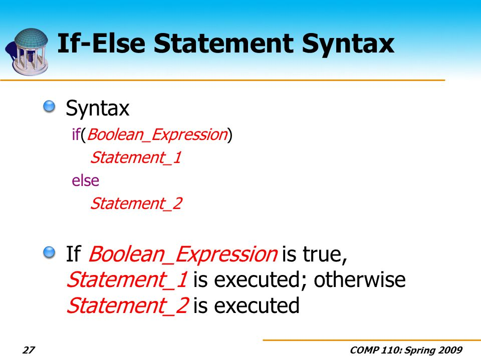 COMP 110: Spring 200927 If-Else Statement Syntax Syntax if(Boolean_Expression) Statement_1 else Statement_2 If Boolean_Expression is true, Statement_1 is executed; otherwise Statement_2 is executed