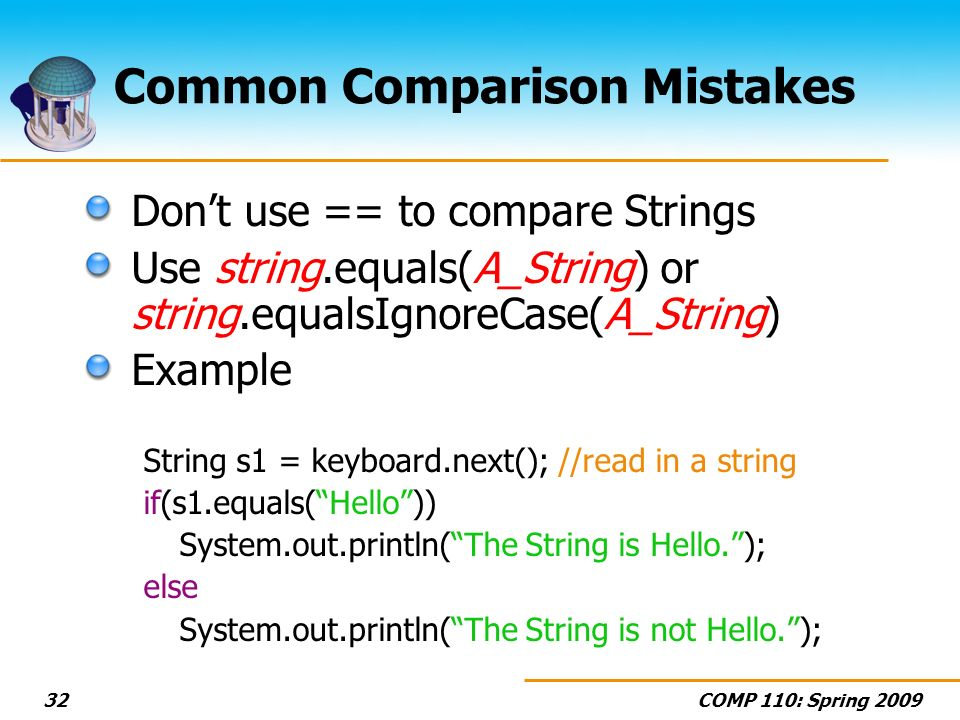 COMP 110: Spring 200932 Common Comparison Mistakes Dont use == to compare Strings Use string.equals(A_String) or string.equalsIgnoreCase(A_String) Example String s1 = keyboard.next(); //read in a string if(s1.equals(Hello)) System.out.println(The String is Hello.); else System.out.println(The String is not Hello.);
