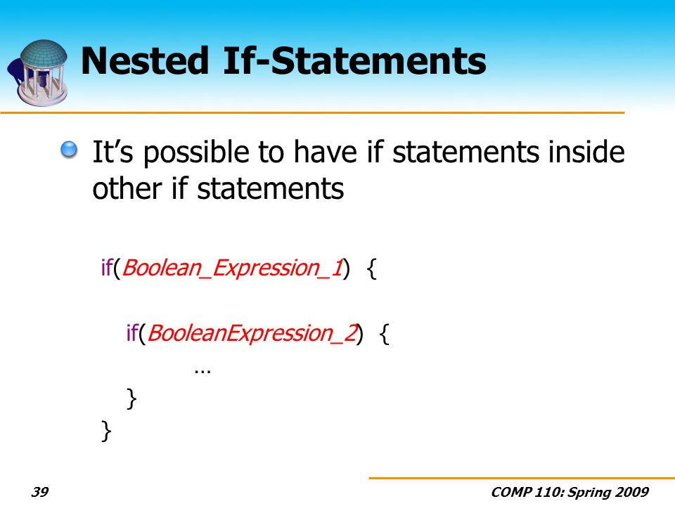 COMP 110: Spring 200939 Nested If-Statements Its possible to have if statements inside other if statements if(Boolean_Expression_1) { if(BooleanExpres