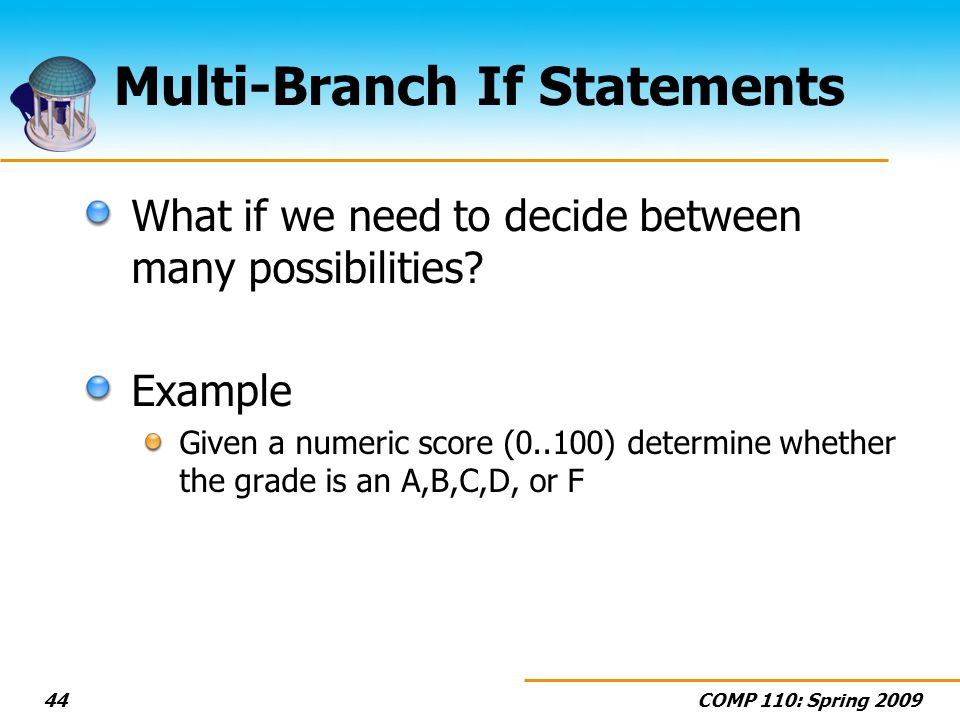 COMP 110: Spring 200944 Multi-Branch If Statements What if we need to decide between many possibilities.
