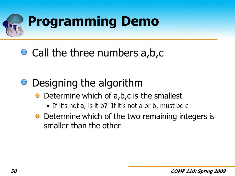 COMP 110: Spring 200950 Programming Demo Call the three numbers a,b,c Designing the algorithm Determine which of a,b,c is the smallest If its not a, i