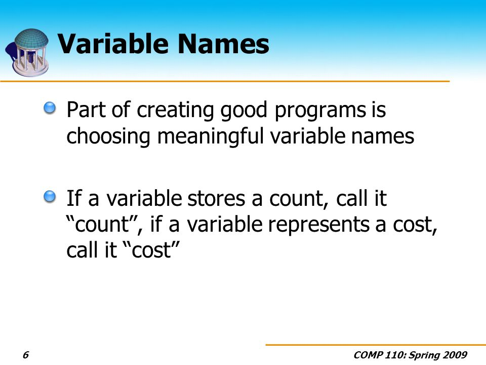 COMP 110: Spring 20096 Variable Names Part of creating good programs is choosing meaningful variable names If a variable stores a count, call it count, if a variable represents a cost, call it cost