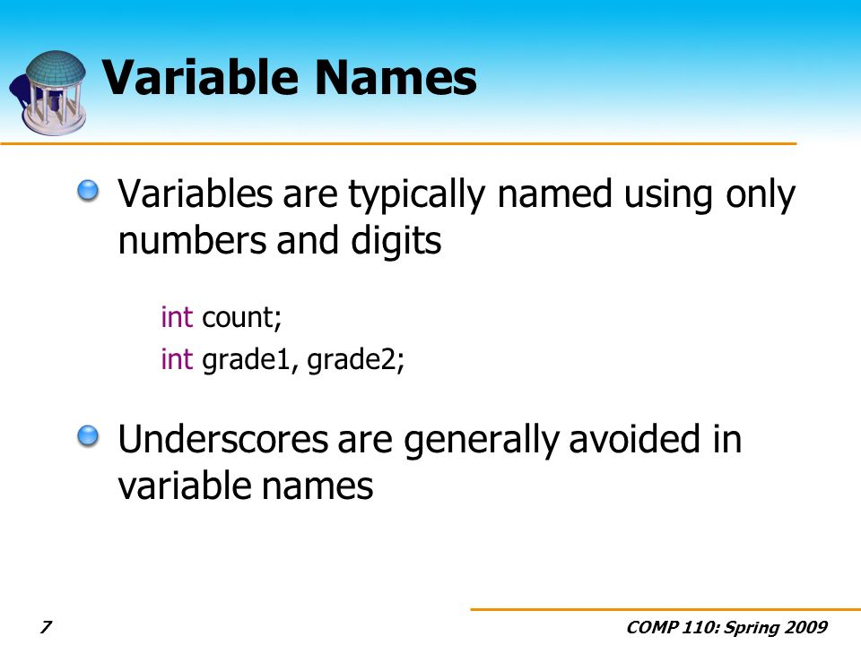 COMP 110: Spring 20097 Variable Names Variables are typically named using only numbers and digits int count; int grade1, grade2; Underscores are gener