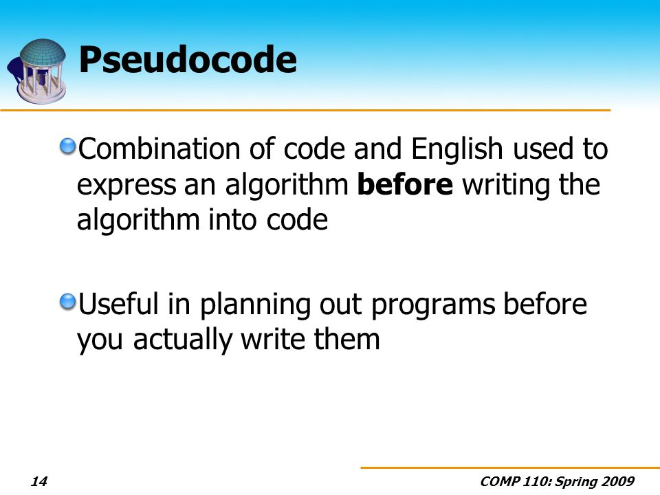 COMP 110: Spring 200914 Pseudocode Combination of code and English used to express an algorithm before writing the algorithm into code Useful in plann