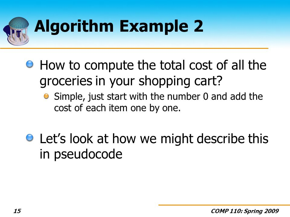 COMP 110: Spring 200915 Algorithm Example 2 How to compute the total cost of all the groceries in your shopping cart? Simple, just start with the numb