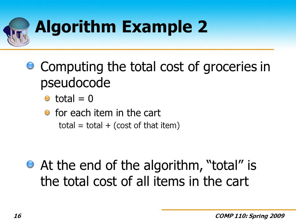 COMP 110: Spring 200916 Algorithm Example 2 Computing the total cost of groceries in pseudocode total = 0 for each item in the cart total = total + (c