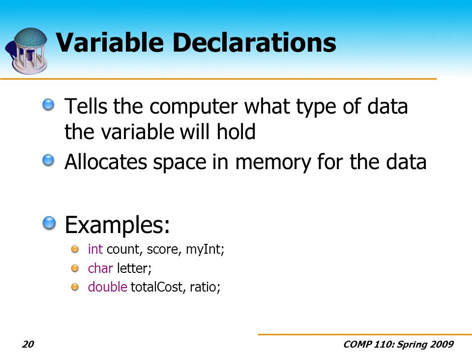 COMP 110: Spring 200920 Variable Declarations Tells the computer what type of data the variable will hold Allocates space in memory for the data Examp