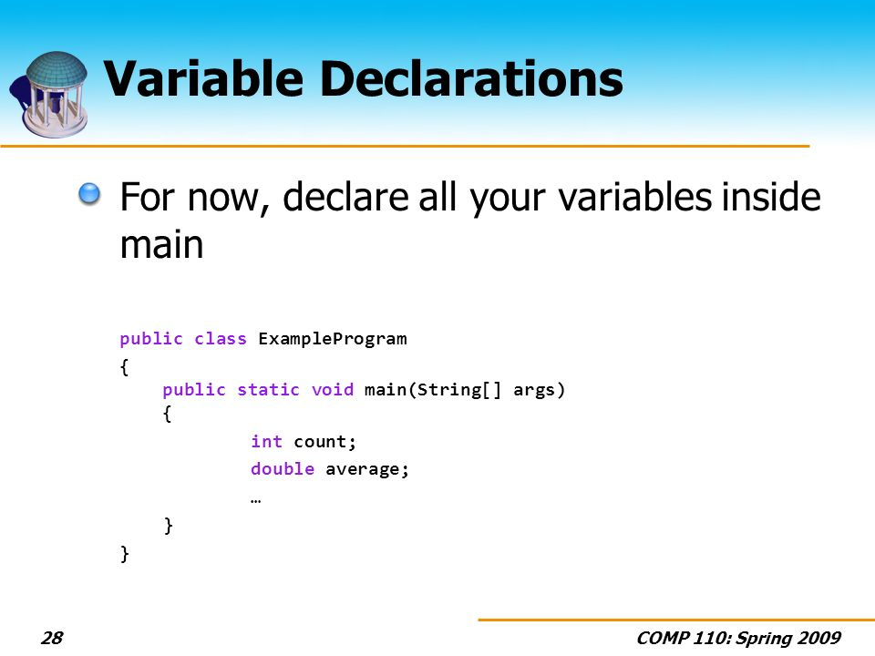 COMP 110: Spring 200928 Variable Declarations For now, declare all your variables inside main public class ExampleProgram { public static void main(St